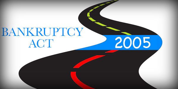 What changes were brought about by the Bankruptcy Act of 2005?