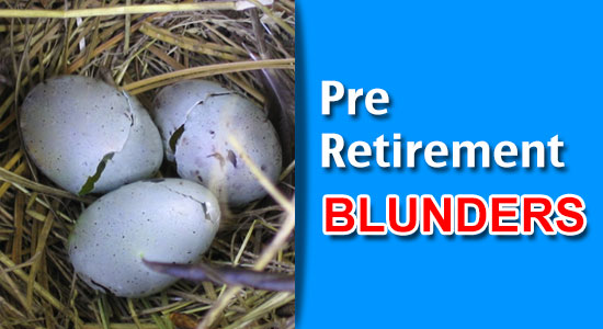 Pre-retirement blunders: Commit them to break your nest egg