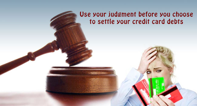 Use your judgment before you choose to settle your credit card debts
