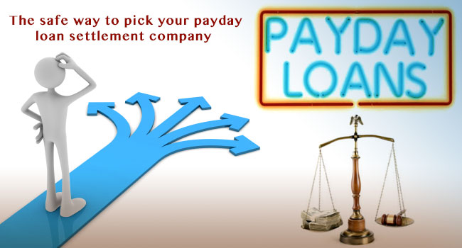Showing you the safe way to pick your payday loan settlement company